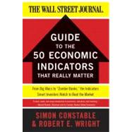 The Wsj Guide to the Fifty Economic Indicators That Really Matter: From Big Macs to 'zombie Banks,' the Indicators Smart Investors Watch to Beat the Market by Constable, Simon; Wright, Robert, 9780062001382