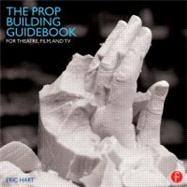 The Prop Building Guidebook: For Theatre, Film, and TV by Hart; Eric, 9780240821382