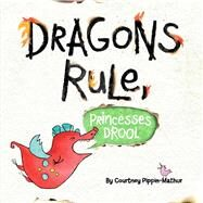 Dragons Rule, Princesses Drool! by Pippin-mathur, Courtney, 9781481461382
