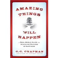 Amazing Things Will Happen : A Real-World Guide on Achieving Success and Happiness by Chapman, C.C., 9781118341384