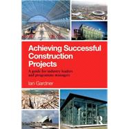 Achieving Successful Construction Projects: A Guide for Industry Leaders and Programme Managers by Gardner; Ian, 9781138821385