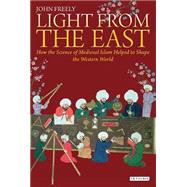 Light from the East: How the Science of Medieval Islam Helped to Shape the Western World by Freely, John, 9781784531386