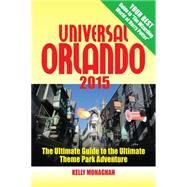 Universal Orlando 2015 The Ultimate Guide to the Ultimate Theme Park Adventure by Monaghan, Kelly, 9781937011390