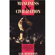 Manliness and Civilization : A Cultural History of Gender and Race in the United States, 1880-1917 by Bederman, Gail, 9780226041391