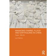 Managing Famine, Flood and Earthquake in China: Tianjin, 1958-85 by Paltemaa; Lauri, 9781138831391