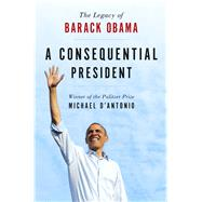 A Consequential President The Legacy of Barack Obama by D'Antonio, Michael, 9781250081391