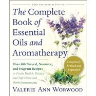 The Complete Book of Essential Oils and Aromatherapy Over 800 Natural, Nontoxic, and Fragrant Recipes to Create Health, Beauty, and Safe Home and Work Environments by Worwood, Valerie Ann, 9781577311393