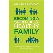 Becoming a Spiritually Healthy Family Avoiding the 6 Dysfunctional Parenting Styles by Anthony, Michelle, 9780781411394