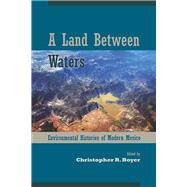A Land Between Waters: Environmental Histories of Modern Mexico by Boyer, Christopher R., 9780816531394