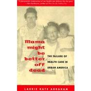 Mama Might Be Better Off Dead: The Failure of Health Care in Urban America by Abraham, Laurie Kaye, 9780226001395