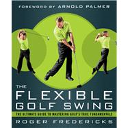 The Flexible Golf Swing A Cutting-Edge Guide to Improving Flexibility and Mastering Golf's True Fundamentals by Fredericks, Roger, 9781623361396