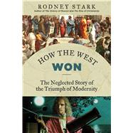 How the West Won: The Neglected Story of the Triumph of Modernity by Stark, Rodney, 9781610171397