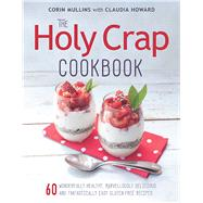The Holy Crap Cookbook Sixty Wonderfully Healthy, Marvellously Delicious and Fantastically Easy Gluten-Free Recipes by Mullins, Corin ; Howard, Claudia, 9781771621397