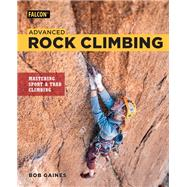 Advanced Rock Climbing Mastering Sport and Trad Climbing by Gaines, Bob; Croft, Peter, 9781493031399