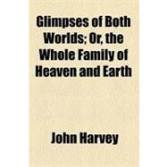 Glimpses of Both Worlds, or, the Whole Family of Heaven and Earth by Harvey, John, 9780217961400