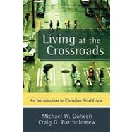 Living at the Crossroads : An Introduction to Christian Worldview by Goheen, Michael W., 9780801031403