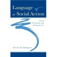 Language As Social Action: Social Psychology and Language Use by Holtgraves; Thomas M., 9780805831405