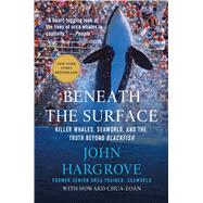 Beneath the Surface Killer Whales, SeaWorld, and the Truth Beyond Blackfish by Hargrove, John; Chua-Eoan, Howard (CON), 9781250081407