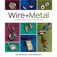 Wire + Metal: 30 Easy Metalsmithing Designs by Peck, Denise; Dickerson, Jane, 9781620331408