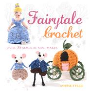 Fairytale Crochet: Over 35 Magical Mini Makes by Tyler, Louise, 9781782491408