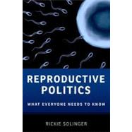 Reproductive Politics What Everyone Needs to Know® by Solinger, Rickie, 9780199811410