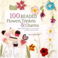 100 Beaded Flowers, Charms & Trinkets Perfect Little Designs to Use for Gifts, Jewelry, and Accessories by Hinson, Amanda, 9780312591410