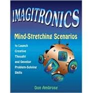 Imagitronics: Mind-Stretching Scenarios to Launch Creative Thought and Develop Problem-Solving Skills by Ambrose, Don, 9781569761410