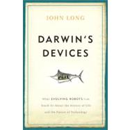 Darwin's Devices: What Evoloving Robots Can Teach Us About the History of Life and the Future of Technology by Long, John, 9780465021413