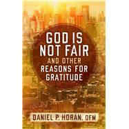 God Is Not Fair and Other Reasons for Gratitude by Horan, Daniel P., 9781632531414