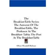 The Breakfast-table Series: The Autocrat of the Breakfast-table, the Professor at the Breakfast- Table; the Poet at the Breakfast-table by Holmes, Oliver Wendell, JR., 9780548191415