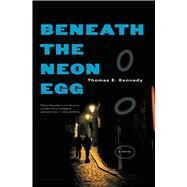 Beneath the Neon Egg A Novel by Kennedy, Thomas E., 9781620401415