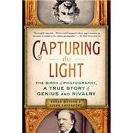 Capturing the Light The Birth of Photography, a True Story of Genius and Rivalry by Watson, Roger; Rappaport, Helen, 9781250061416