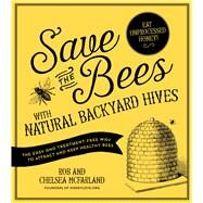 Save the Bees with Natural Backyard Hives The Easy and Treatment-Free Way to Attract and Keep Healthy Bees by McFarland, Rob; McFarland, Chelsea, 9781624141416
