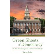 Green Shoots of Democracy Within the Philadelphia Democratic Party by Bojar, Karen, 9781631521416