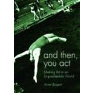 And Then, You Act: Making Art in an Unpredictable World by BOGART; ANNE, 9780415411417