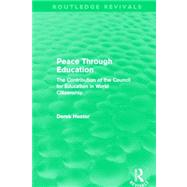 Peace Through Education (Routledge Revivals): The Contribution of the Council for Education in World Citizenship by Heater; Derek, 9780415641418