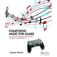 Composing Music for Games: The Art, Technology and Business of Video Game Scoring by Thomas; Chance, 9781138021419