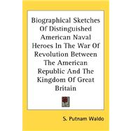 Biographical Sketches of Distinguished American Naval Heroes in the War of Revolution Between the American Republic and the Kingdom of Great Britain by Waldo, S. Putnam, 9780548111420