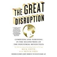 The Great Disruption Competing and Surviving in the Second Wave of the Industrial Revolution by Smith, Rick; Free, Mitch, 9781250091420