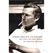 Nobody Grew but the Business: On the Life and Work of William Gaddis by Tabbi, Joseph, 9780810131422
