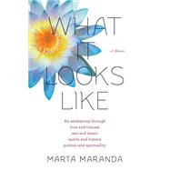 What It Looks Like: An Awakening Through Love and Trauma, War and Music, Sports and History, Politics and Spirituality by Maranda, Marta, 9780985781422