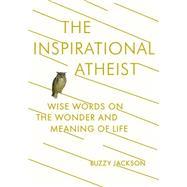 The Inspirational Atheist: Wise Words on the Wonder and Meaning of Life by Jackson, Buzzy, 9780142181423