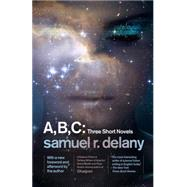 A, B, C: Three Short Novels by DELANY, SAMUEL R., 9781101911426
