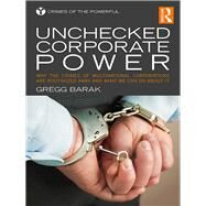 Unchecked Corporate Power: Why the Crimes of Multinational Corporations are Routinized Away and What We Can Do About It by Barak; Gregg, 9781138951426