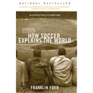 How Soccer Explains the World : An Unlikely Theory of Globalization by Foer, Franklin, 9780060731427
