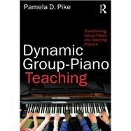 Dynamic Group-Piano Teaching: Transforming Group Theory into Teaching Practice by Pike; Pamela, 9781138241428
