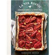 La Vie Rustic Recipes, Tips & Tales for a Sustainable Life in the French Style by Brennan, Georgeanne, 9781681881430