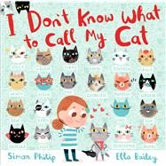 I Don't Know What to Call My Cat by Philip, Simon; Bailey, Ella, 9780544971431