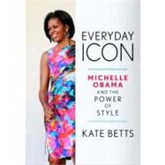 Everyday Icon : Michelle Obama and the Power of Style by Betts, Kate, 9780307591432