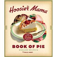 The Hoosier Mama Book of Pie Recipes, Techniques, and Wisdom from the Hoosier Mama Pie Company by Haney, Paula; Scott, Allison, 9781572841437